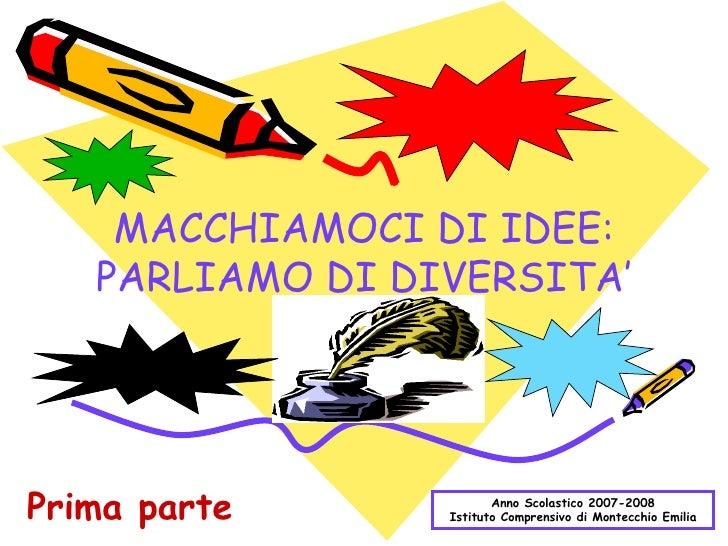 MACCHIAMOCI DI IDEE: PARLIAMO DI DIVERSITA' Anno Scolastico 2007-2008 Istituto Comprensivo di Montecchio Emilia Prima parte