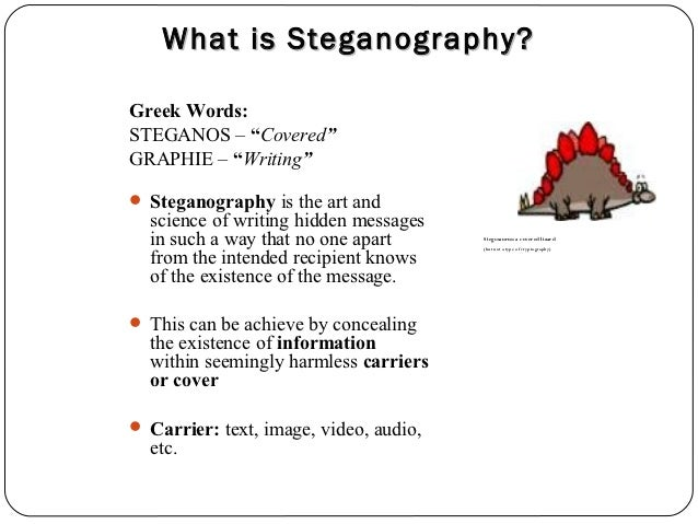 """What is Steganography?Greek Words:STEGANOS – """"Covered""""GRAPHIE – """"Writing"""" Steganography is the art and  science of writin..."""