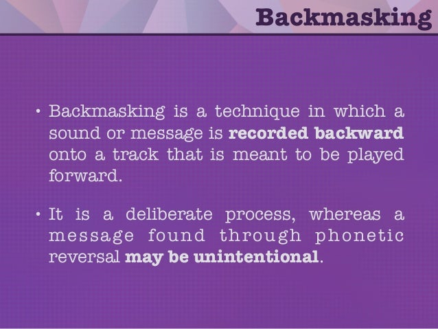 • Backmasking is a technique in which a sound or message is recorded backward onto a track that is meant to be played forw...