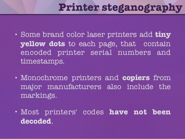 • Some brand color laser printers add tiny yellow dots to each page, that contain encoded printer serial numbers and times...
