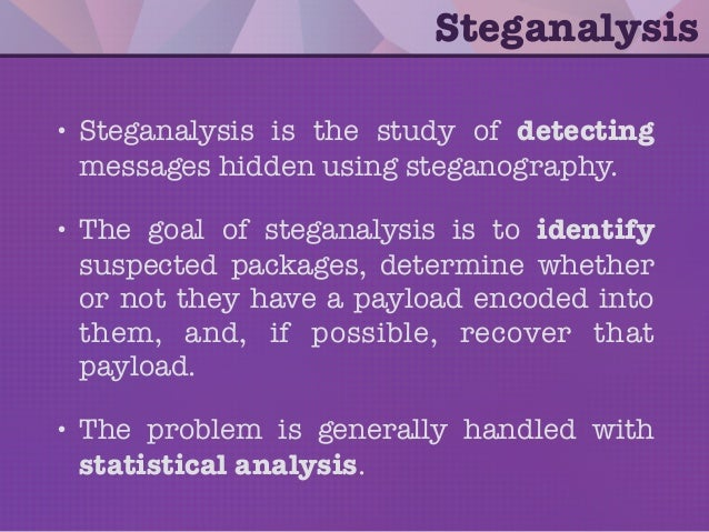 • Steganalysis is the study of detecting messages hidden using steganography. • The goal of steganalysis is to identify su...