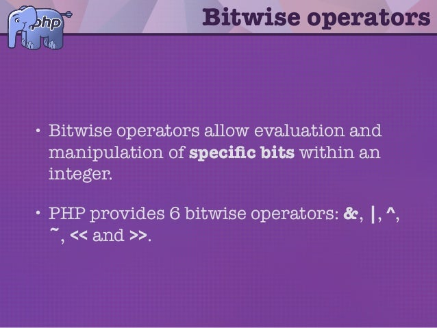 Bitwise operators • Bitwise operators allow evaluation and manipulation of specific bits within an integer. • PHP provides ...