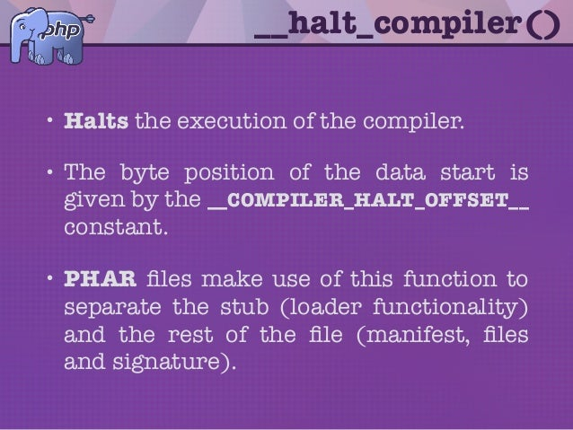 __halt_compiler() • Halts the execution of the compiler. • The byte position of the data start is given by the __COMPILER_...