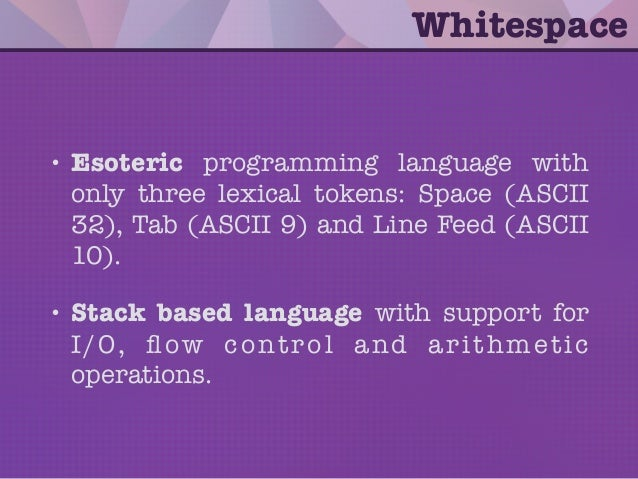 Whitespace • Esoteric programming language with only three lexical tokens: Space (ASCII 32), Tab (ASCII 9) and Line Feed (...