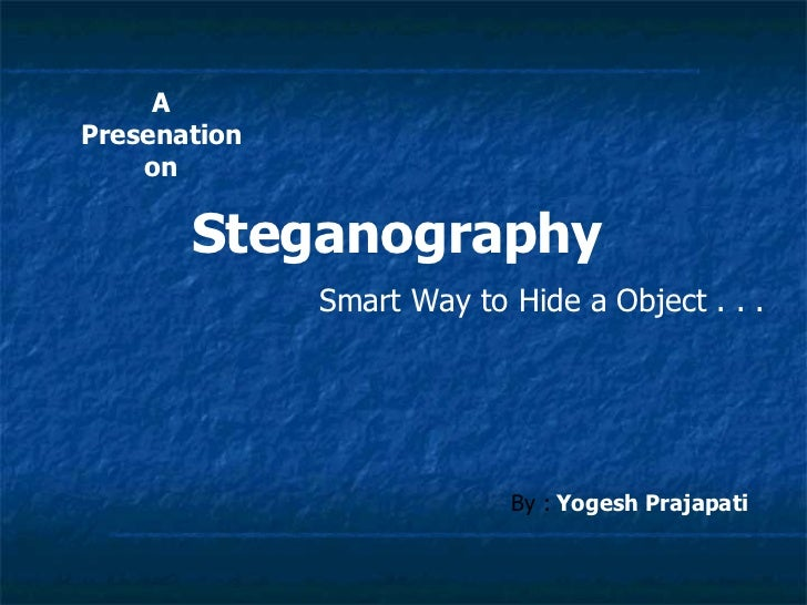 APresenation    on       Steganography              Smart Way to Hide a Object . . .                           By : Yogesh...