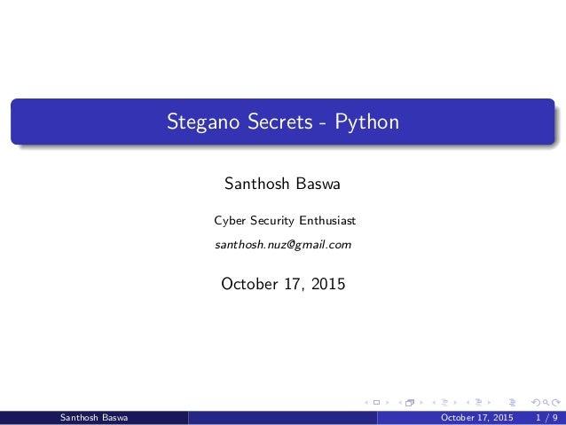 Stegano Secrets - Python Santhosh Baswa Cyber Security Enthusiast santhosh.nuz@gmail.com October 17, 2015 Santhosh Baswa O...