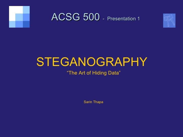 "ACSG 500  -   Presentation 1 <ul><li>STEGANOGRAPHY   </li></ul><ul><li>"" The Art of Hiding Data"" </li></ul><ul><li>Sarin T..."
