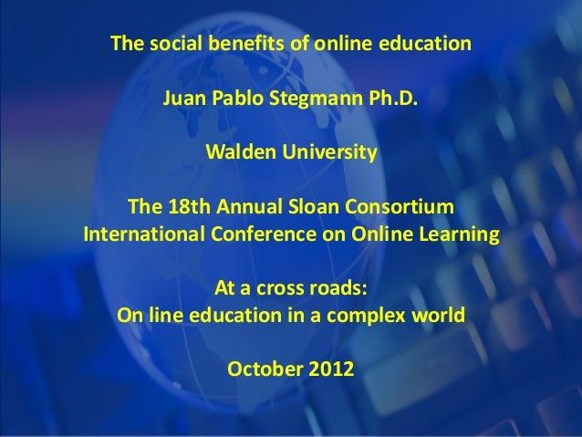 The social benefits of online education Juan Pablo Stegmann Ph.D. Walden University The 18th Annual Sloan Consortium Inter...