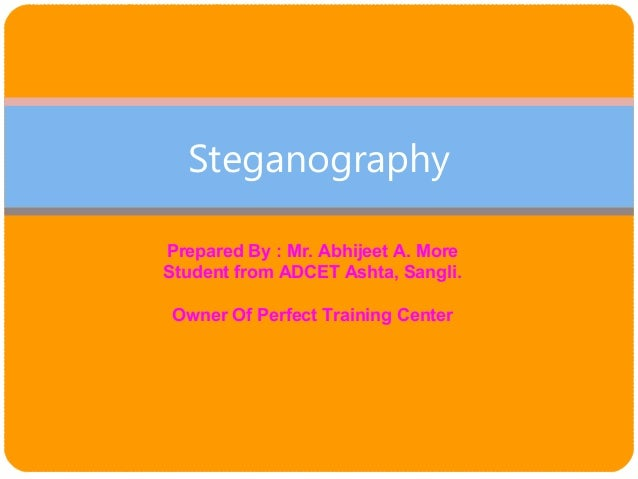 Steganography Prepared By : Mr. Abhijeet A. More Student from ADCET Ashta, Sangli. Owner Of Perfect Training Center