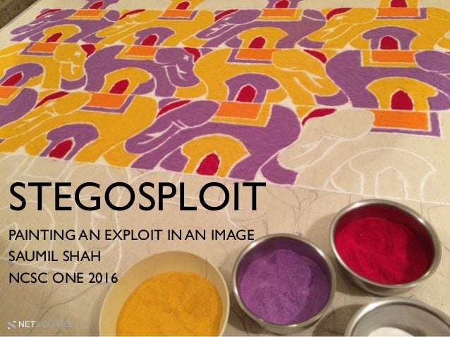NETSQUARE PAINTING AN EXPLOIT IN AN IMAGE SAUMIL SHAH NCSC ONE 2016 STEGOSPLOIT