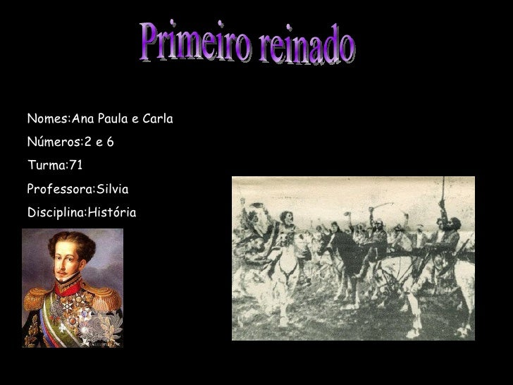 Primeiro reinado Nomes:Ana Paula e Carla Números:2 e 6 Turma:71 Professora:Silvia Disciplina:História