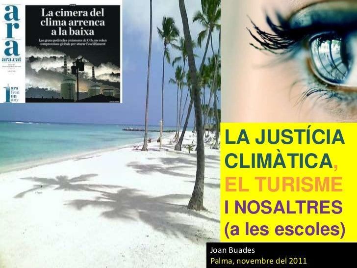 LA JUSTÍCIA   CLIMÀTICA,   EL TURISME   I NOSALTRES   (a les escoles)Joan BuadesPalma, novembre del 2011