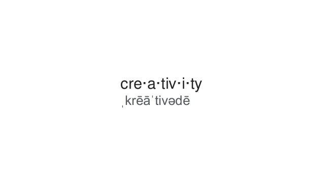 cre·a·tiv·i·ty  ˌkrēāˈtivədē