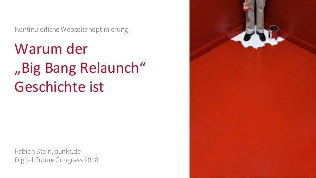 """Warum der """"Big Bang Relaunch"""" Geschichte ist Kontinuierliche Webseitenoptimierung Fabian Stein, punkt.de Digital Future Co..."""
