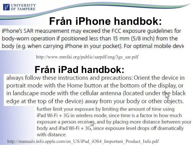 Från iPhone handbok: Från iPad handbok: http://www.mmfai.org/public/sarpdf/eng/3gs_sar.pdf http://manuals.info.apple.com/e...