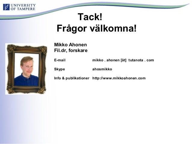 Tack! Frågor välkomna! Mikko Ahonen Fil.dr, forskare E-mail mikko . ahonen [ät] tutanota . com Skype ahosmikko Info & publ...