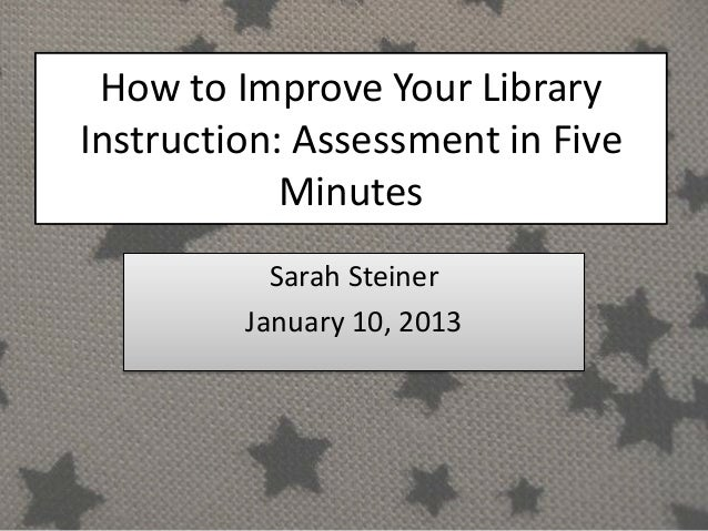 How to Improve Your LibraryInstruction: Assessment in Five            Minutes           Sarah Steiner         January 10, ...