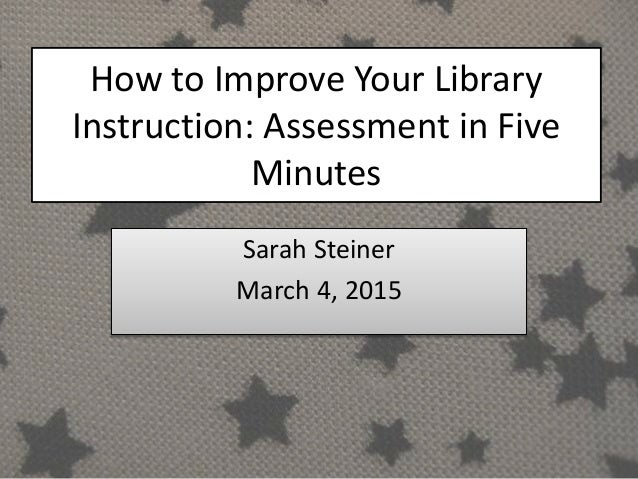 How to Improve Your Library Instruction: Assessment in Five Minutes Sarah Steiner March 4, 2015