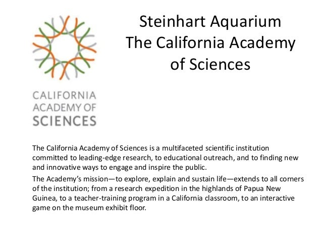 Steinhart Aquarium The California Academy of Sciences The California Academy of Sciences is a multifaceted scientific inst...