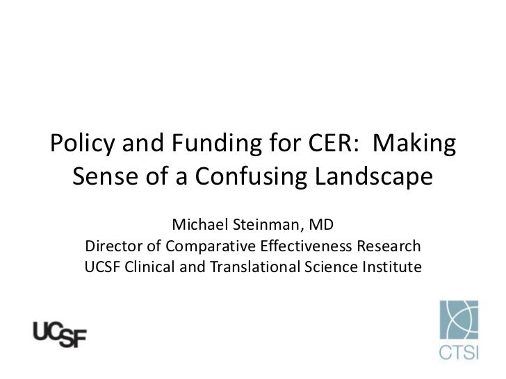 Policy and Funding for CER: Making  Sense of a Confusing Landscape               Michael Steinman, MD  Director of Compara...