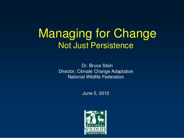 Managing for Change Not Just Persistence Dr. Bruce Stein Director, Climate Change Adaptation National Wildlife Federation ...
