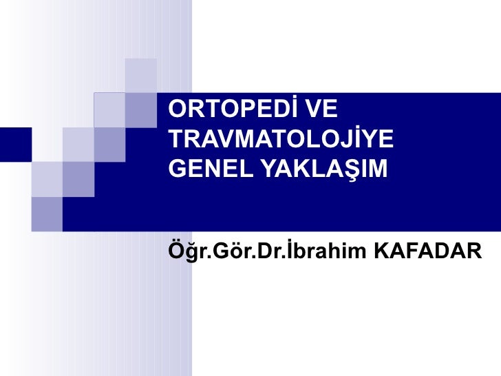ORTOPEDİ VETRAVMATOLOJİYEGENEL YAKLAŞIMÖğr.Gör.Dr.İbrahim KAFADAR