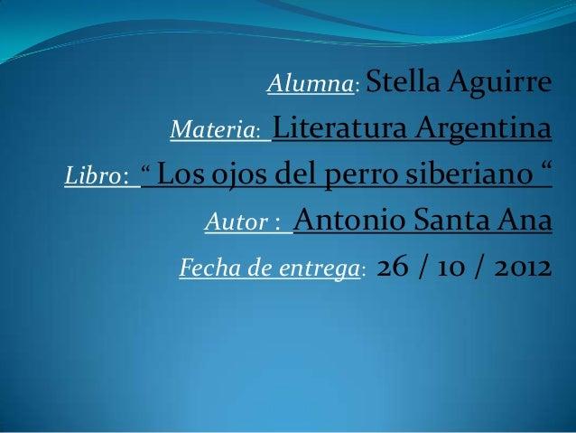 "Alumna: Stella Aguirre         Materia: Literatura ArgentinaLibro: "" Los ojos del perro siberiano ""            Autor : Ant..."