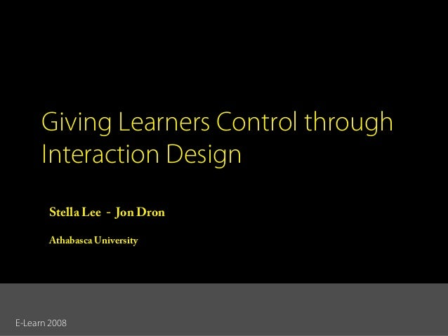 Giving Learners Control through Interaction Design Stella Lee - Jon Dron Athabasca University  E-Learn 2008