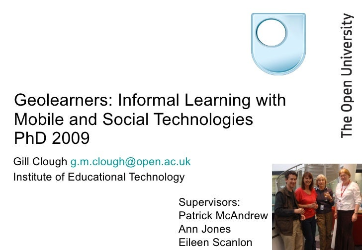 Geolearners: Informal Learning with Mobile and Social Technologies PhD 2009 Gill Clough  [email_address] Institute of Educ...