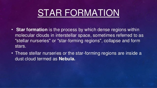 STAR FORMATION • Star formation is the process by which dense regions within molecular clouds in interstellar space, somet...