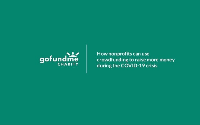 Confidential and Proprietary GoFundMe Charity, Inc., April 2020 How nonprofits can use crowdfunding to raise more money du...