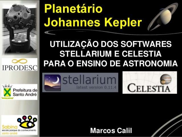 UTILIZAÇÃO DOS SOFTWARES STELLARIUM E CELESTIA  PARA O ENSINO DE ASTRONOMIA  Marcos Calil