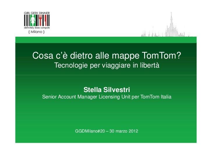 Cosa c'è dietro alle mappe TomTom?       Tecnologie per viaggiare in libertà                   Stella Silvestri  Senior Ac...