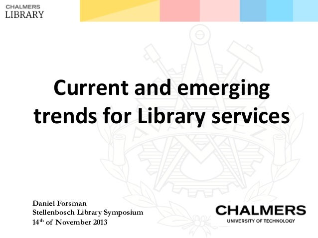 Current  and  emerging     trends  for  Library  services    Daniel Forsman Stellenbosch Library Symposium...