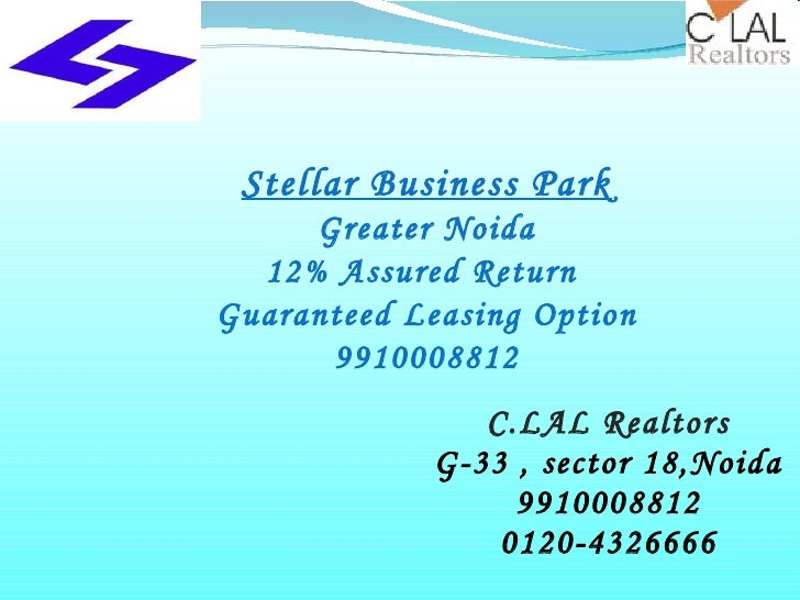 C.LAL Realtors G-33 , sector 18,Noida 9910008812 0120-4326666 Stellar Business Park Greater Noida 12% Assured Return  Guar...
