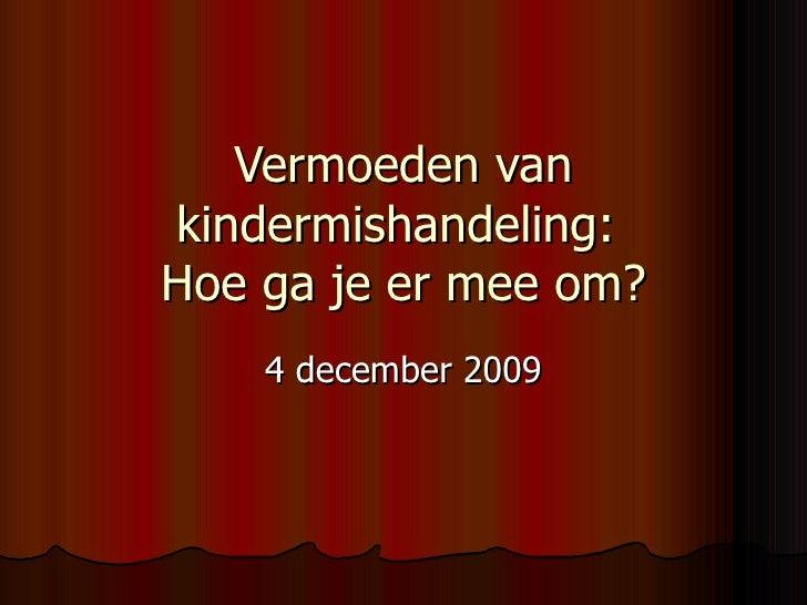 Vermoeden van kindermishandeling:  Hoe ga je er mee om? 4 december 2009