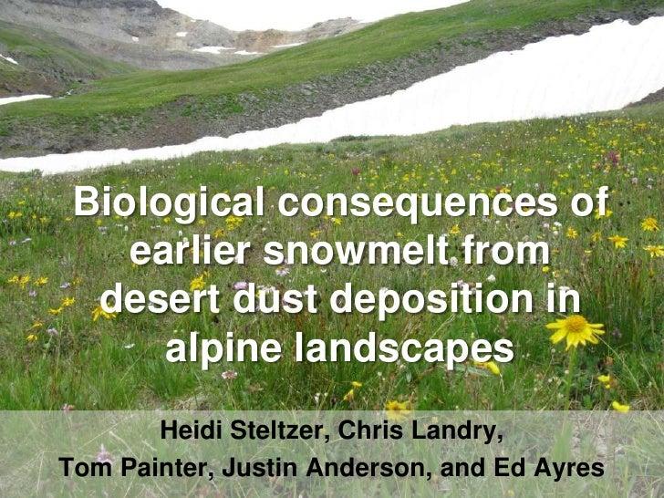Biological consequences of    earlier snowmelt from  desert dust deposition in      alpine landscapes       Heidi Steltzer...