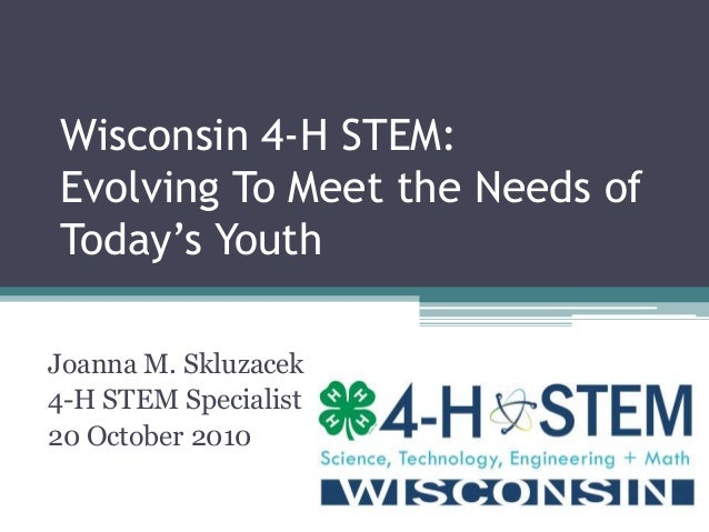Wisconsin 4-H STEM: Evolving To Meet the Needs of Today's Youth Joanna M. Skluzacek 4-H STEM Specialist 20 October 2010