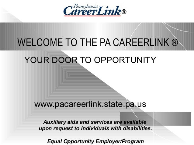WELCOME TO THE PA CAREERLINK ® YOUR DOOR TO OPPORTUNITY www.pacareerlink.state.pa.us Auxiliary aids and services are avail...