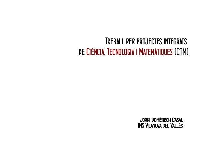 Treball per projectes integrats  de Ciència, Tecnologia i Matemàtiques (CTM)  Jordi Domènech Casal  INS Vilanova del Vallè...