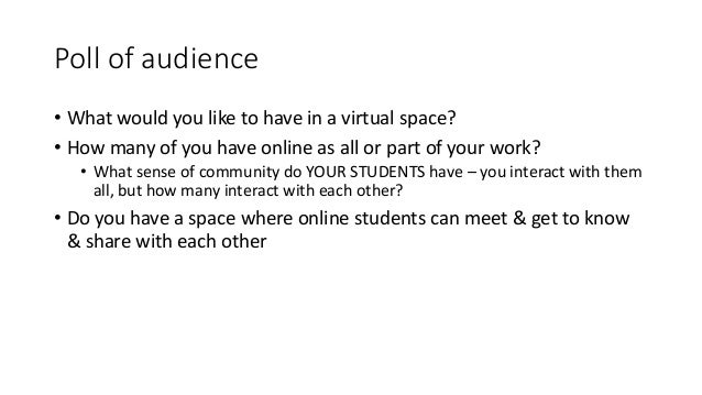 Poll of audience • What would you like to have in a virtual space? • How many of you have online as all or part of your wo...