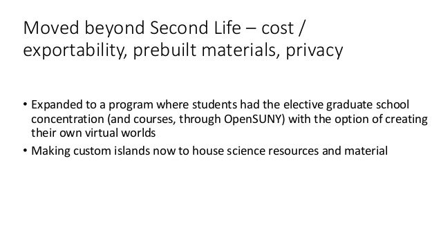 Moved beyond Second Life – cost / exportability, prebuilt materials, privacy • Expanded to a program where students had th...