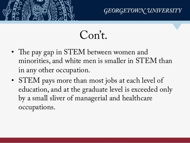 Con't. • The pay gap in STEM between women and minorities, and white men is smaller in STEM than in any other occupation....