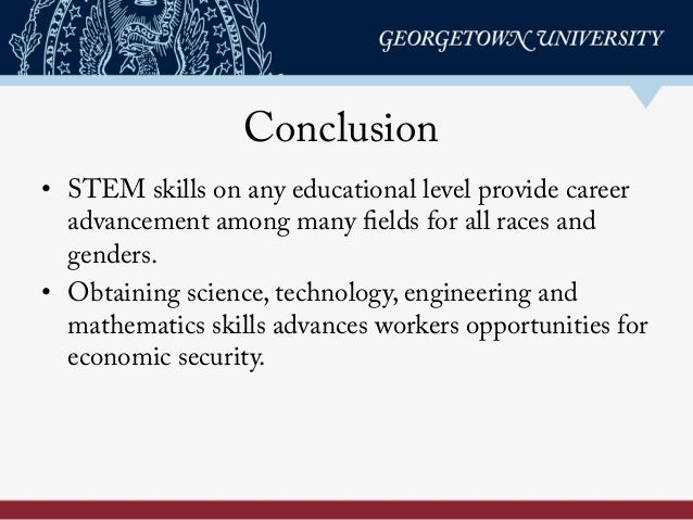 Conclusion • STEM skills on any educational level provide career advancement among many fields for all races and genders....