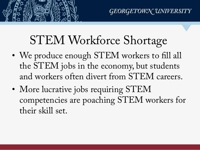 STEM Workforce Shortage • We produce enough STEM workers to fill all the STEM jobs in the economy, but students and worke...