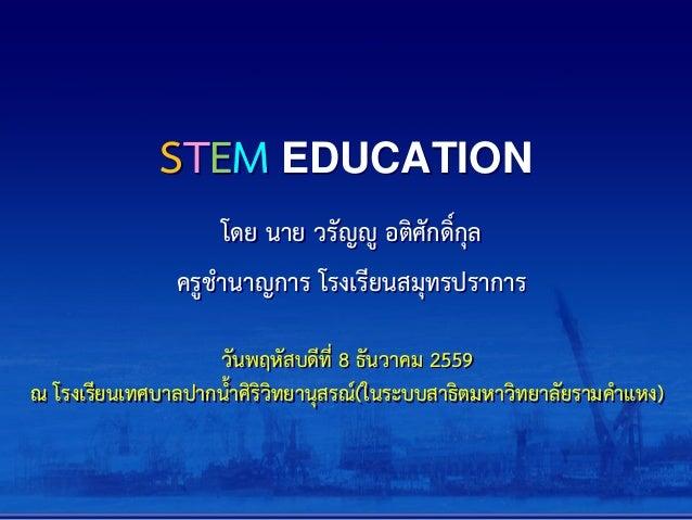STEM EDUCATION โดย นาย วรัญญู อติศักดิ์กุล ครูชานาญการ โรงเรียนสมุทรปราการ วันพฤหัสบดีที่ 8 ธันวาคม 2559 ณ โรงเรียนเทศบาลป...