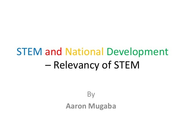 STEM and National Development  – Relevancy of STEM  By  Aaron Mugaba