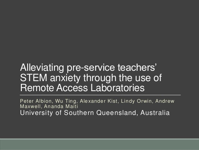Alleviating pre-service teachers' STEM anxiety through the use of Remote Access Laboratories Peter Albion, Wu Ting, Alexan...