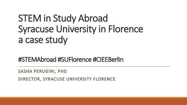 STEM in Study Abroad Syracuse University in Florence a case study #STEMAbroad #SUFlorence #CIEEBerlin SASHA PERUGINI, PHD ...