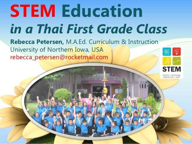 STEM Educationin a Thai First Grade ClassRebecca Petersen, M.A.Ed. Curriculum & InstructionUniversity of Northern Iowa, US...